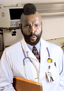 I didn't go to medical school to be called MISTER T, buddy.